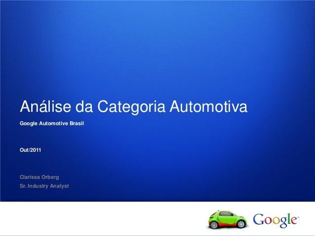 1 Google confidential Análise da Categoria Automotiva Google Automotive Brasil Out/2011 Clarissa Orberg Sr. Industry Analy...