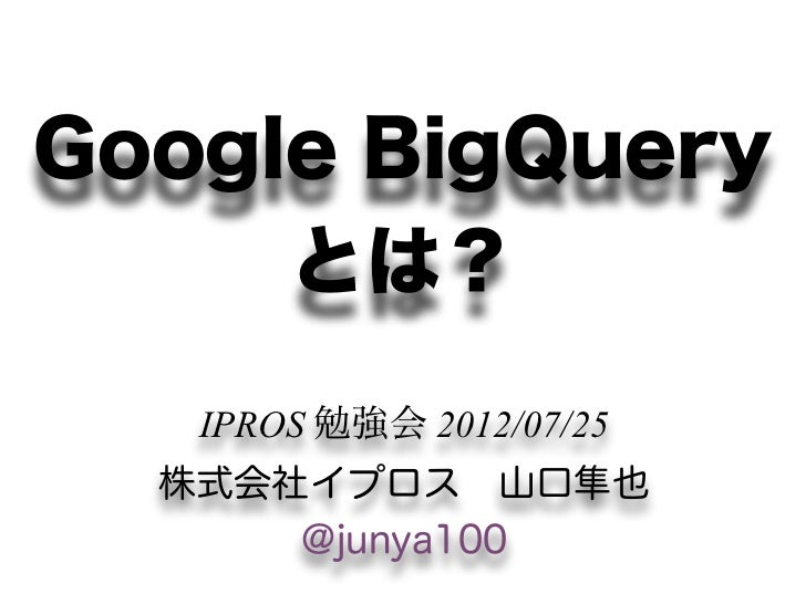 Google BigQuery     とは?   IPROS 勉強会 2012/07/25  株式会社イプロス山口隼也      @junya100