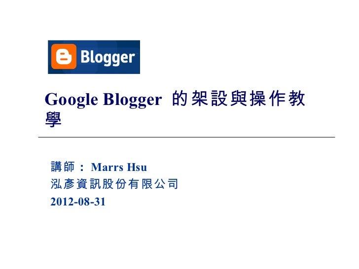 Google Blogger 的架設與操作教學講師 : Marrs Hsu泓彥資訊股份有限公司2012-08-31             1