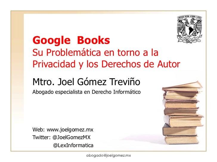 Google  Books Su Problemática en torno a la Privacidad y los Derechos de Autor Mtro. Joel Gómez Treviño Abogado especialis...