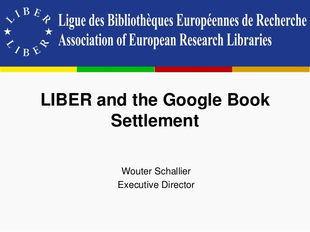 LIBER and the Google Book Settlement Wouter Schallier Executive Director