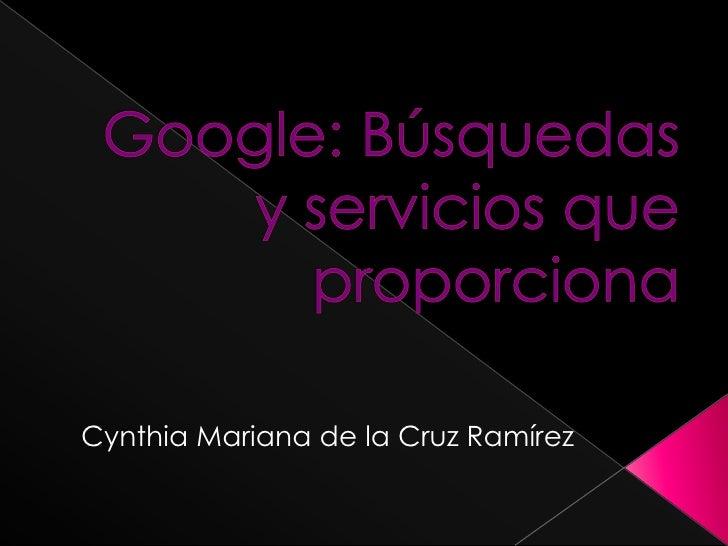 Google: Búsquedas y servicios que proporciona<br />Cynthia Mariana de la Cruz Ramírez<br />