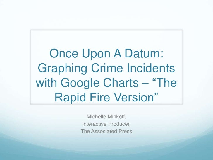 """Once Upon A Datum: Graphing Crime Incidents with Google Charts – """"The Rapid Fire Version""""<br />Michelle Minkoff,<br />Inte..."""
