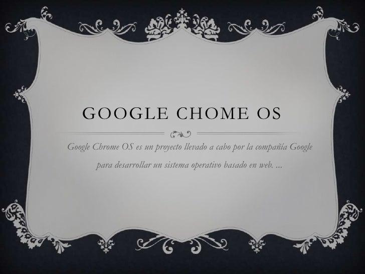 GOOGLE CHOME OS<br />Google Chrome OS es un proyecto llevado a cabo por la compañía Google para desarrollar un sistema ope...