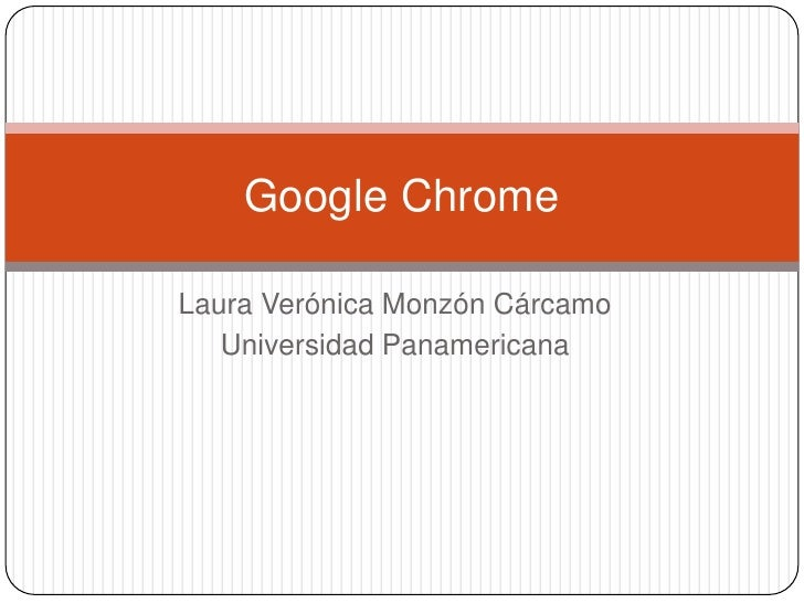 Laura Verónica Monzón Cárcamo<br />Universidad Panamericana<br />Google Chrome<br />