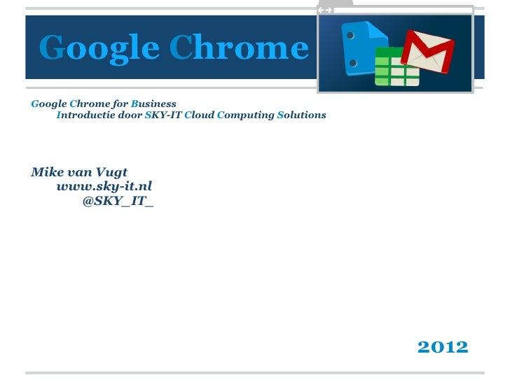 Google ChromeGoogle Chrome for Business    Introductie door SKY-IT Cloud Computing SolutionsMike van Vugt   www.sky-it.nl ...
