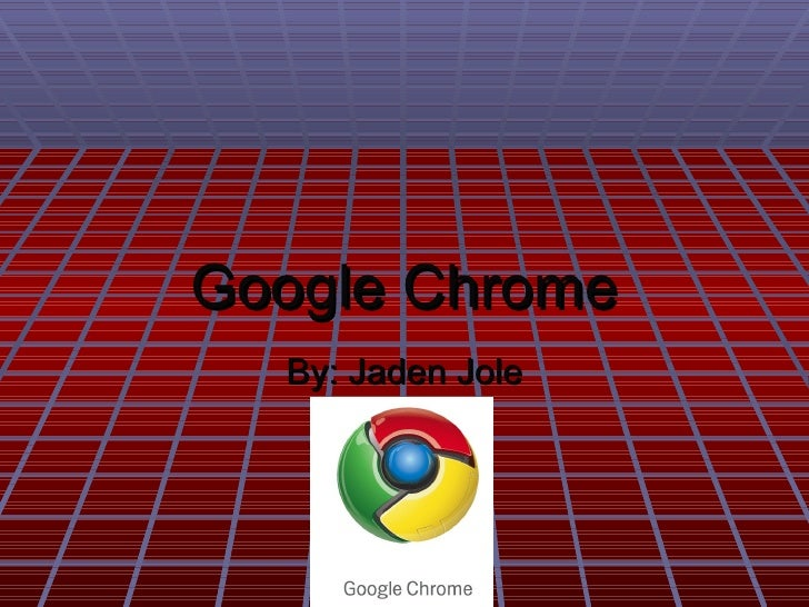 Google Chrome By: Jaden Jole