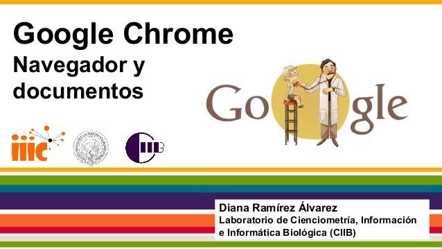Google Chrome Navegador y documentos Diana Ramírez Álvarez Laboratorio de Cienciometría, Información e Informática Biológi...