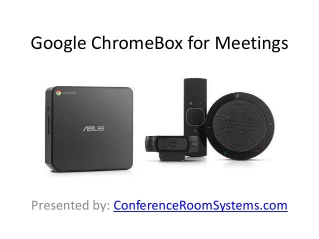 Google ChromeBox for Meetings Presented by: ConferenceRoomSystems.com