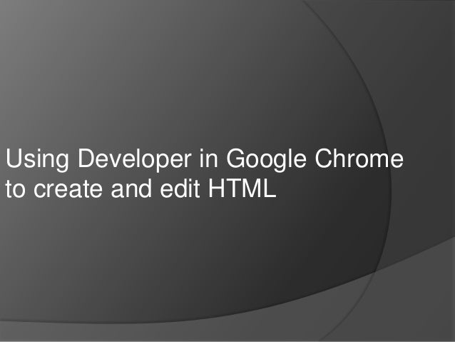 Using Developer in Google Chrometo create and edit HTML