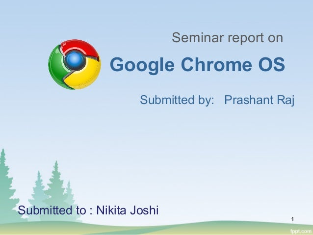 Submitted by: Prashant Raj Google Chrome OS Seminar report on Submitted to : Nikita Joshi 1