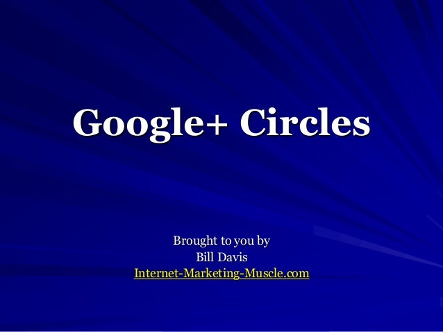Google+ Circles Brought to you by Bill Davis Internet-Marketing-Muscle.com