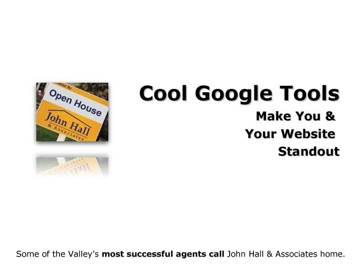 Cool Google Tools Make You &  Your Website  Standout Some of the Valley's  most successful agents call  John Hall & Associ...