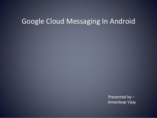 Google Cloud Messaging In Android Presented by – Amardeep Vijay