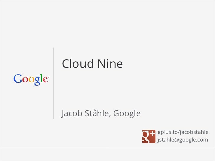 Cloud NineJacob Ståhle, Google                       gplus.to/jacobstahle                       jstahle@google.com        ...