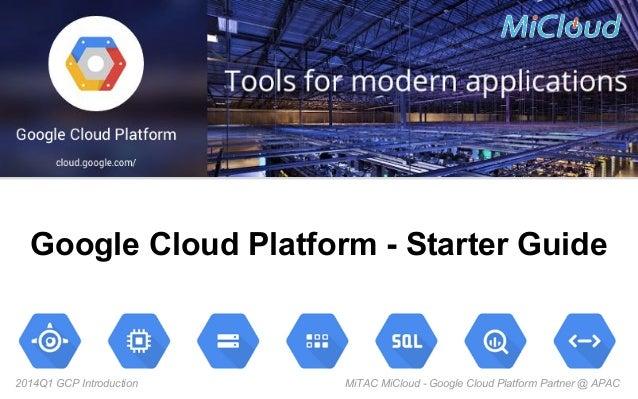 Google Cloud Platform - Starter Guide  2014Q1 GCP Introduction  MiTAC MiCloud - Google Cloud Platform Partner @ APAC