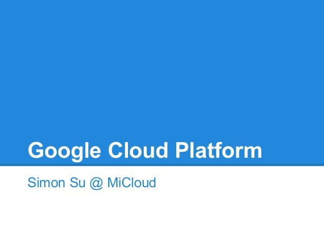 Google Cloud Platform Simon Su @ MiCloud