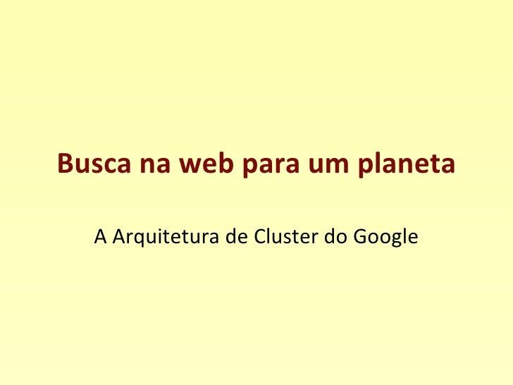 Busca na web para um planeta A Arquitetura de Cluster do Google
