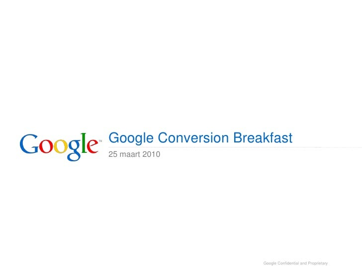 Google Conversion Breakfast 25 maart 2010                           Google Confidential and Proprietary