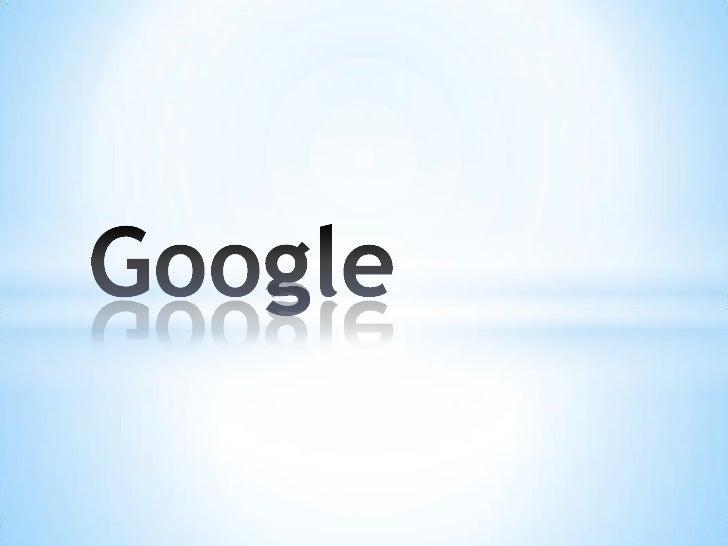 Google Inc. es la empresa propietaria de la marcaGoogle, cuyo principal producto es el motor debúsqueda de contenido en In...