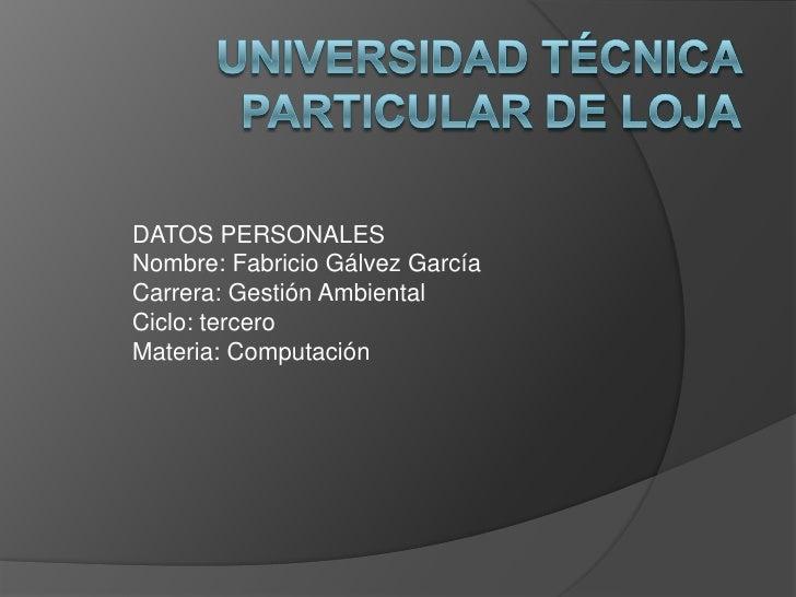 UNIVERSIDAD TÉCNICA PARTICULAR DE LOJA<br />DATOS PERSONALES <br />Nombre: Fabricio Gálvez García<br />Carrera: Gestión Am...