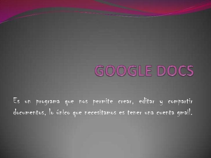GOOGLE DOCS<br />Es un programa que nos permite crear, editar y compartir documentos, lo único que necesitamos es tener un...