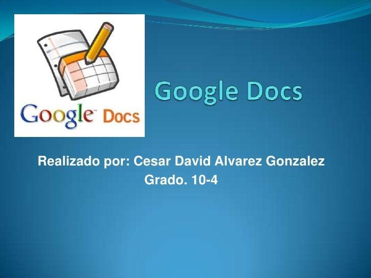 Google Docs<br />Realizado por: Cesar David AlvarezGonzalez<br />Grado. 10-4<br />