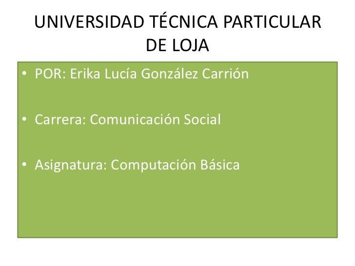 UNIVERSIDAD TÉCNICA PARTICULAR            DE LOJA• POR: Erika Lucía González Carrión• Carrera: Comunicación Social• Asigna...