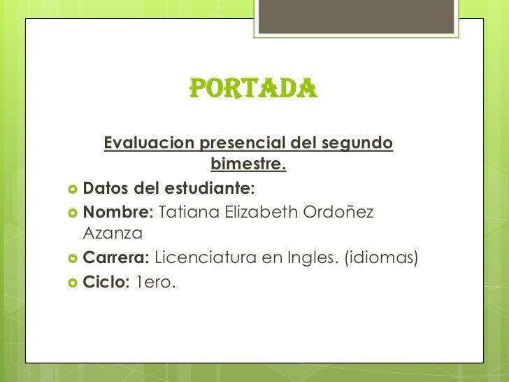 PORTADA    Evaluacion presencial del segundo                 bimestre. Datos del estudiante: Nombre: Tatiana Elizabeth O...