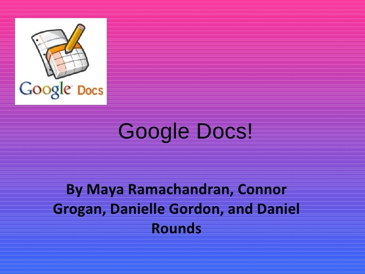 Google Docs! By Maya Ramachandran, Connor Grogan, Danielle Gordon, and Daniel Rounds