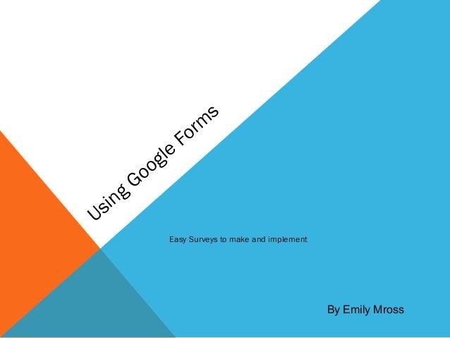 Using GoogleFormsEasy Surveys to make and implementBy Emily Mross