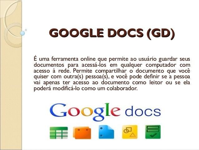 GOOGLE DOCS (GD)É uma ferramenta online que permite ao usuário guardar seusdocumentos para acessá-los em qualquer computad...