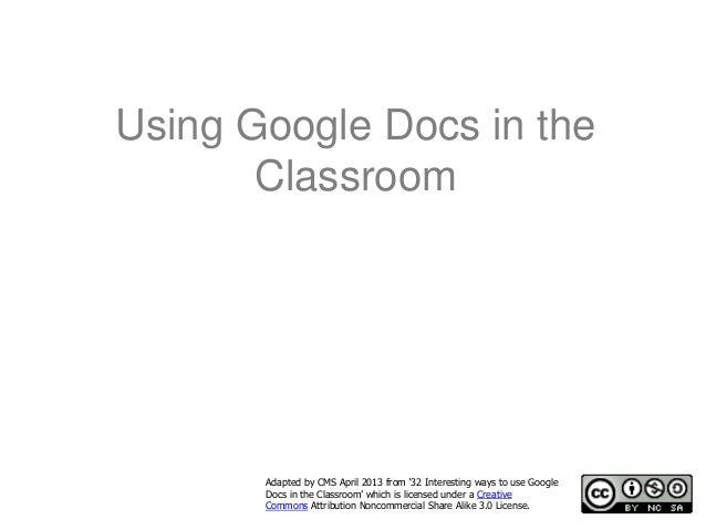 Using Google Docs in the       Classroom       Adapted by CMS April 2013 from '32 Interesting ways to use Google       Doc...