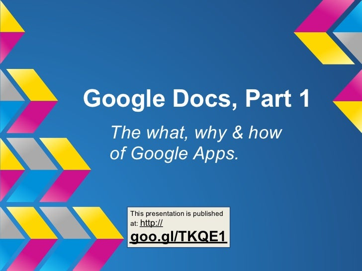 Google Docs, Part 1  The what, why & how  of Google Apps.    This presentation is published    at: http://    goo.gl/TKQE1