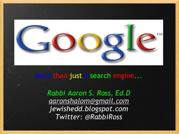 More   than   just   a  search  engine ...   Rabbi Aaron S. Ross, Ed.D [email_address] jewishedd.blogspot.com Twitter: @Ra...