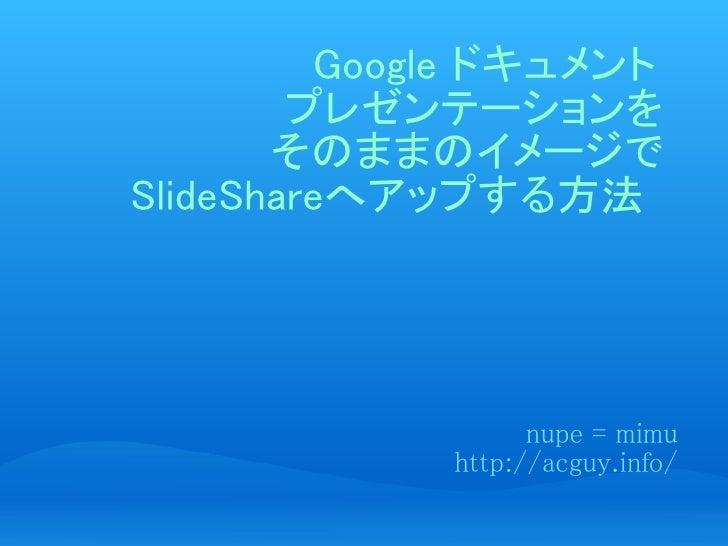 Google ドキュメント         プレゼンテーションを        そのままのイメージで SlideShareへアップする方法                        nupe = mimu              http...