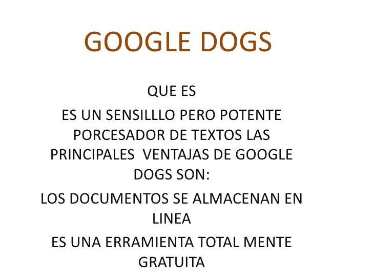 GOOGLE DOGS<br />QUE ES <br />ES UN SENSILLLO PERO POTENTE PORCESADOR DE TEXTOS LAS PRINCIPALES  VENTAJAS DE GOOGLE DOGS S...