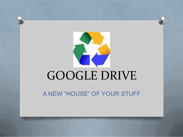 "GOOGLE DRIVEA NEW ""HOUSE"" OF YOUR STUFF"