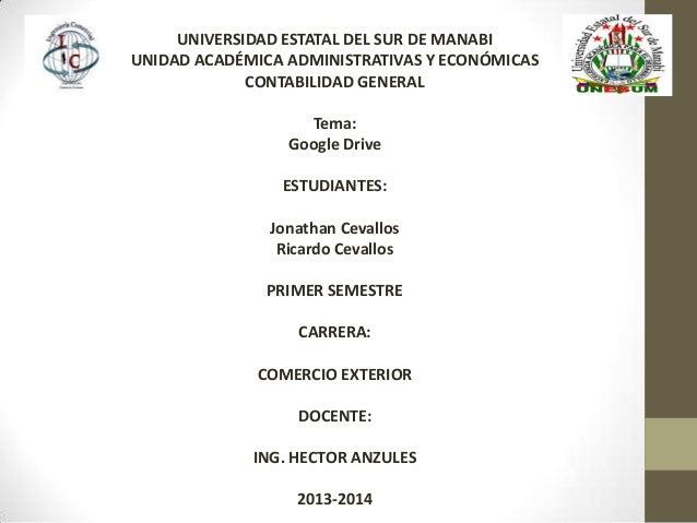 UNIVERSIDAD ESTATAL DEL SUR DE MANABI UNIDAD ACADÉMICA ADMINISTRATIVAS Y ECONÓMICAS CONTABILIDAD GENERAL Tema: Google Driv...