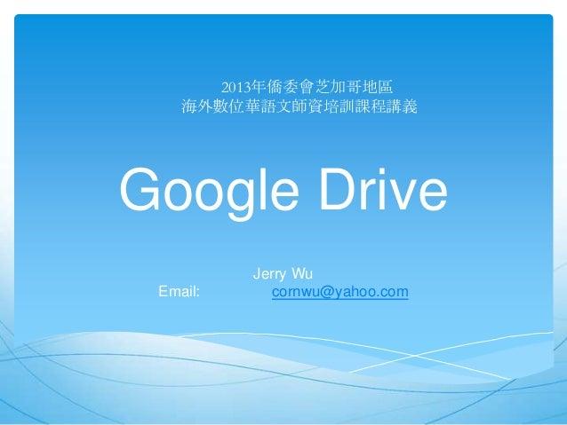 2013年僑委會芝加哥地區 海外數位華語文師資培訓課程講義  Google Drive Email:  Jerry Wu cornwu@yahoo.com