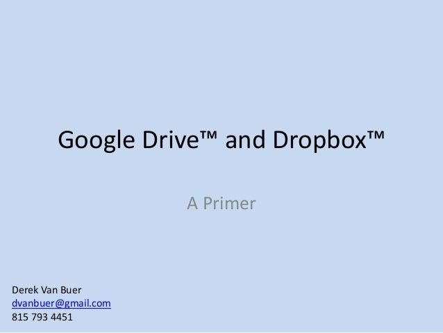 Google Drive™ and Dropbox™ A Primer Derek Van Buer dvanbuer@gmail.com 815 793 4451