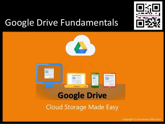 Google Drive Fundamentals Copyright © e-business-office.com Cloud Storage Made Easy Google Drive