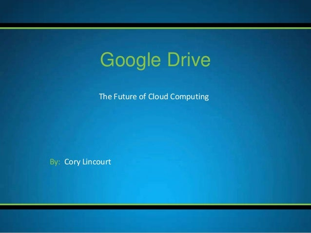 The Future of Cloud Computing Google Drive By: Cory Lincourt