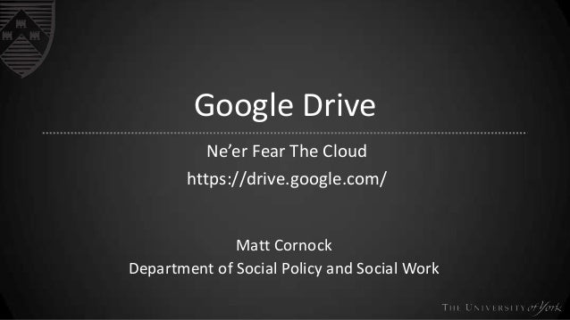 Google DriveNe'er Fear The Cloudhttps://drive.google.com/Matt CornockDepartment of Social Policy and Social Work