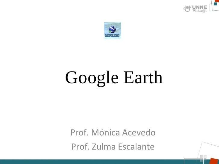 Google Earth Prof. Mónica Acevedo Prof. Zulma Escalante