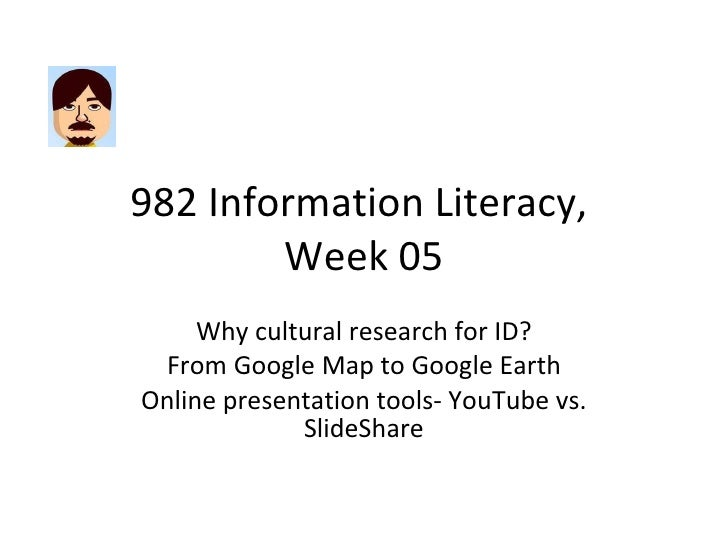 982 Information Literacy,  Week 05 Why cultural research for ID? From Google Map to Google Earth Online presentation tools...