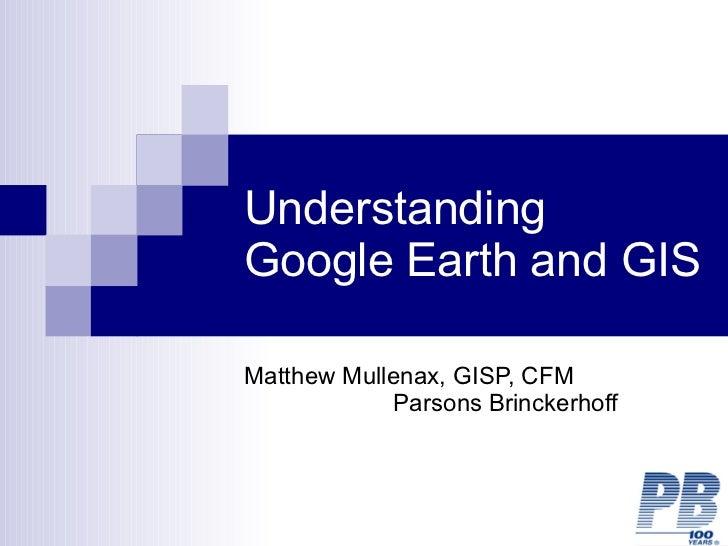 Understanding Google Earth and GIS Matthew Mullenax, GISP, CFM  Parsons Brinckerhoff