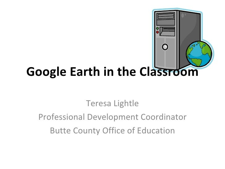 Google Earth in the Classroom Teresa Lightle Professional Development Coordinator Butte County Office of Education