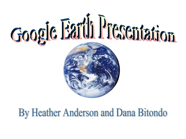 Google Earth Presentation By Heather Anderson and Dana Bitondo