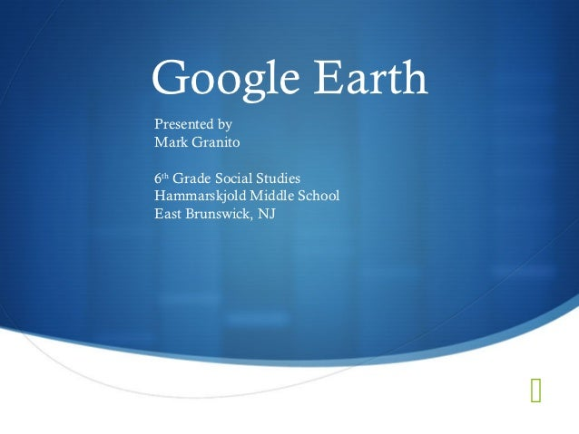 Google EarthPresented byMark Granito6th Grade Social StudiesHammarskjold Middle SchoolEast Brunswick, NJ                  ...